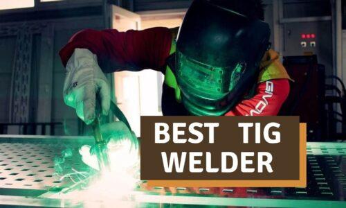Best TIG Welder Reviews 2021 | Our Top Picks & Buyer Guide
