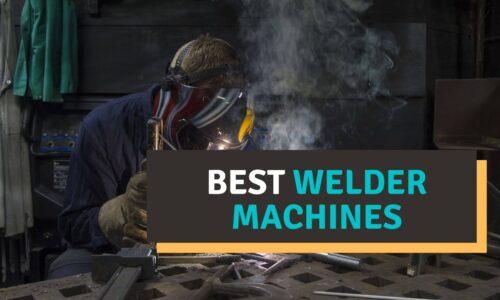 Best Welder Machine Reviews 2021 – Our Top Picks