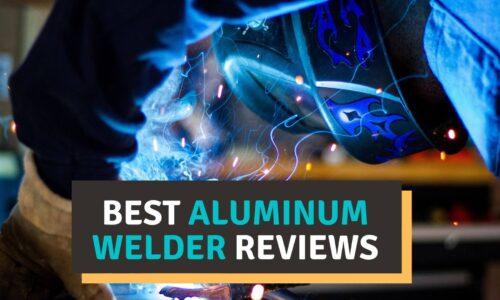 Best Aluminum Welder Reviews 2021 – Our Top Picks