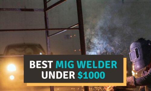 Best MIG Welder Under $1000 – Top Picks Reviewed Unbiasedly