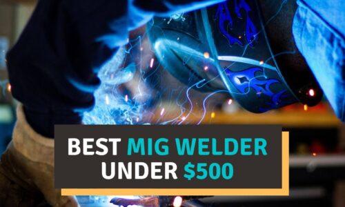 Best MIG Welder Under $500 Reviews of 2021 – Buying Guide!
