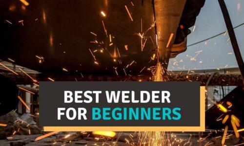 Best Welder for Beginners 2021 Reviews – Buyer's Guide